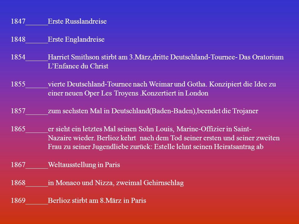 1847______Erste Russlandreise 1848______Erste Englandreise 1854______Harriet Smithson stirbt am 3.März,dritte Deutschland-Tournee- Das Oratorium LEnfance du Christ 1855______vierte Deutschland-Tournee nach Weimar und Gotha.
