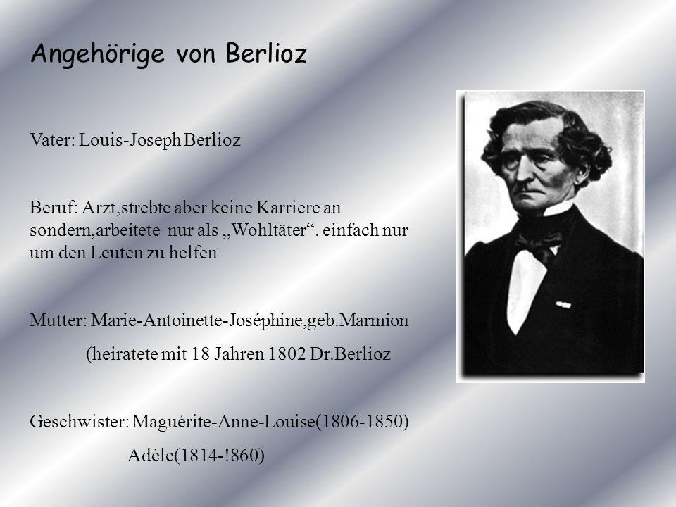 Angehörige von Berlioz Vater: Louis-Joseph Berlioz Beruf: Arzt,strebte aber keine Karriere an sondern,arbeitete nur als Wohltäter. einfach nur um den