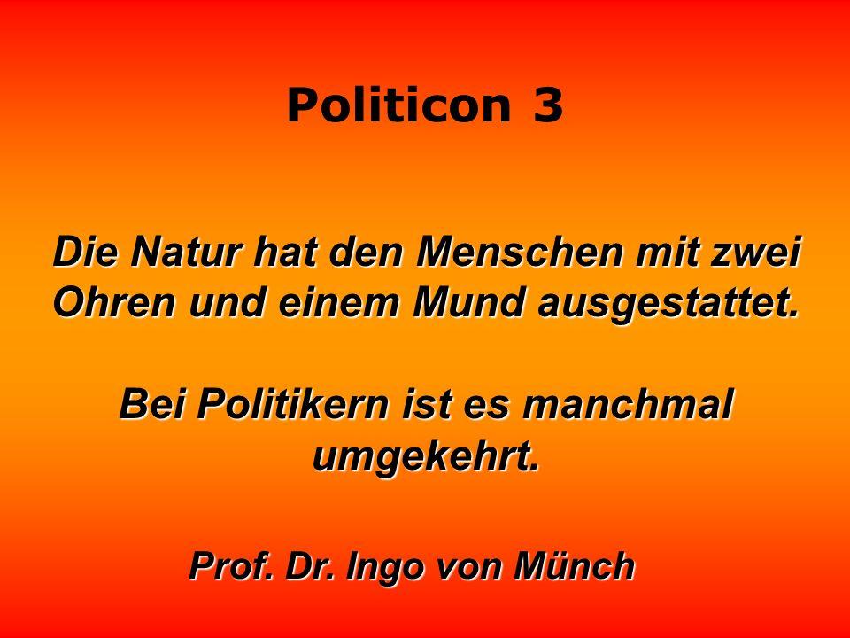 Politicon 3 Die größte Kunst des Politikers besteht darin, seine Anhänger zufriedenzustellen, ohne ihnen zu geben, was sie wollen. Lothar Schmidt