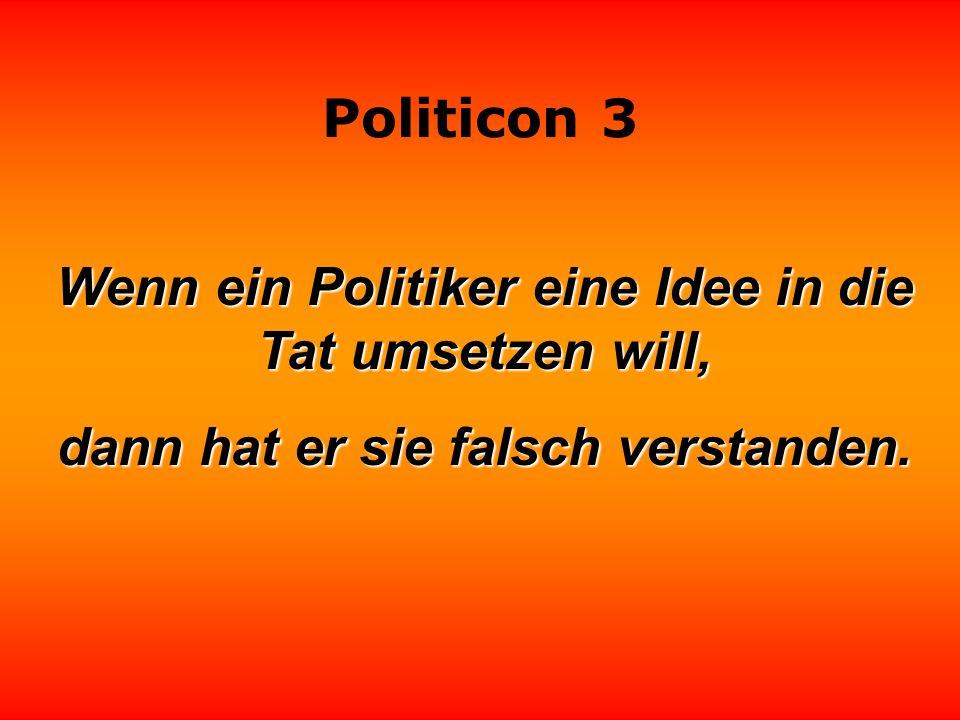 Politicon 3 Politik ist die Kunst, die Menschen so zu hintergehen, daß sie glauben, sie hätten sich das schon immer gewünscht.