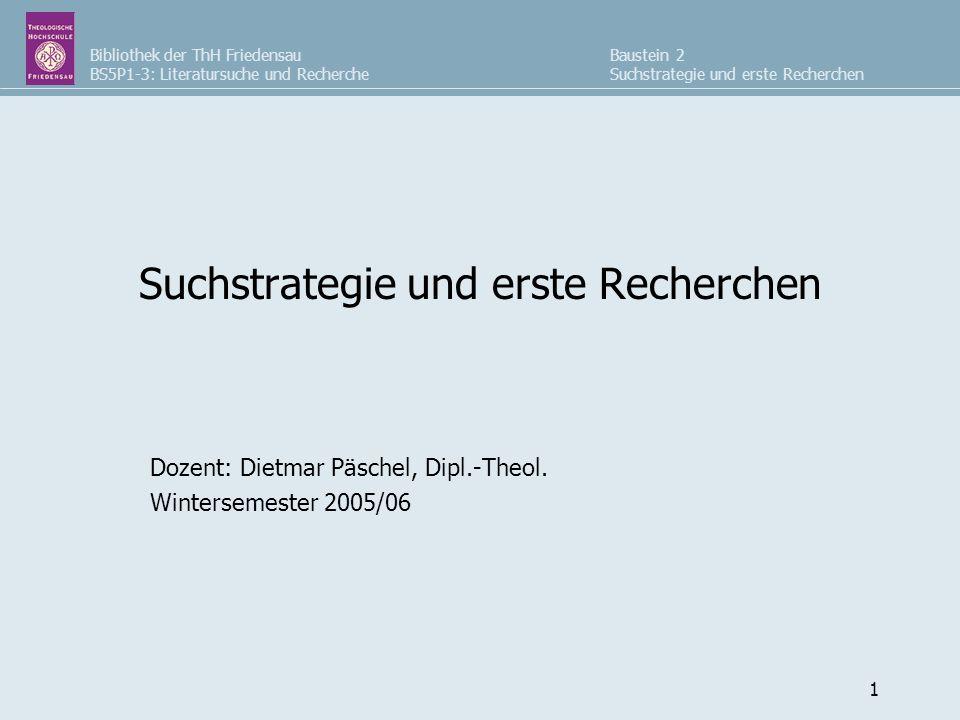 Bibliothek der ThH Friedensau BS5P1-3: Literatursuche und Recherche Baustein 2 Suchstrategie und erste Recherchen 1 Dozent: Dietmar Päschel, Dipl.-The