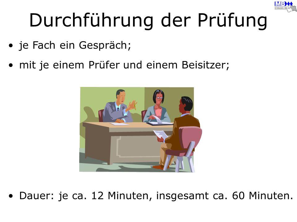 je Fach ein Gespräch; mit je einem Prüfer und einem Beisitzer; Dauer: je ca. 12 Minuten, insgesamt ca. 60 Minuten. Durchführung der Prüfung