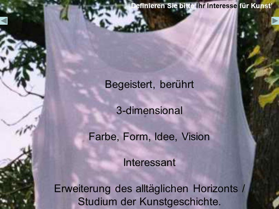 Definieren Sie bitte Ihr Interesse für Kunst Begeistert, berührt 3-dimensional Farbe, Form, Idee, Vision Interessant Erweiterung des alltäglichen Horizonts / Studium der Kunstgeschichte.
