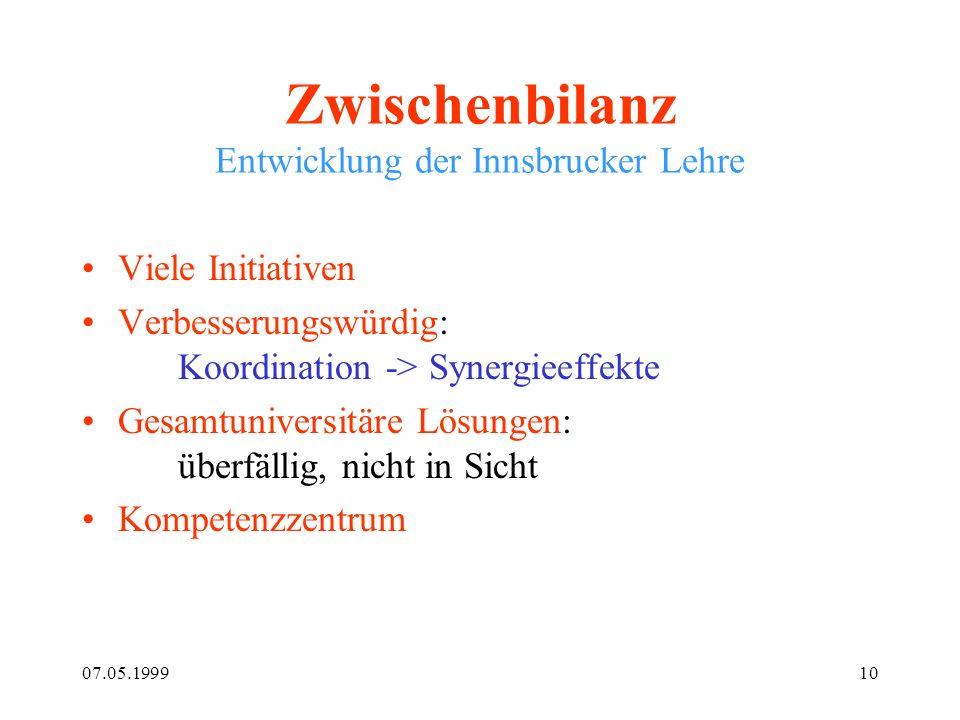07.05.199910 Zwischenbilanz Entwicklung der Innsbrucker Lehre Viele Initiativen Verbesserungswürdig: Koordination -> Synergieeffekte Gesamtuniversitär