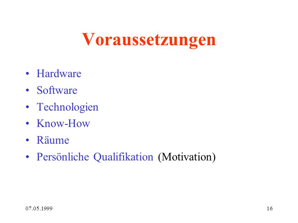 07.05.199916 Voraussetzungen Hardware Software Technologien Know-How Räume Persönliche Qualifikation (Motivation)