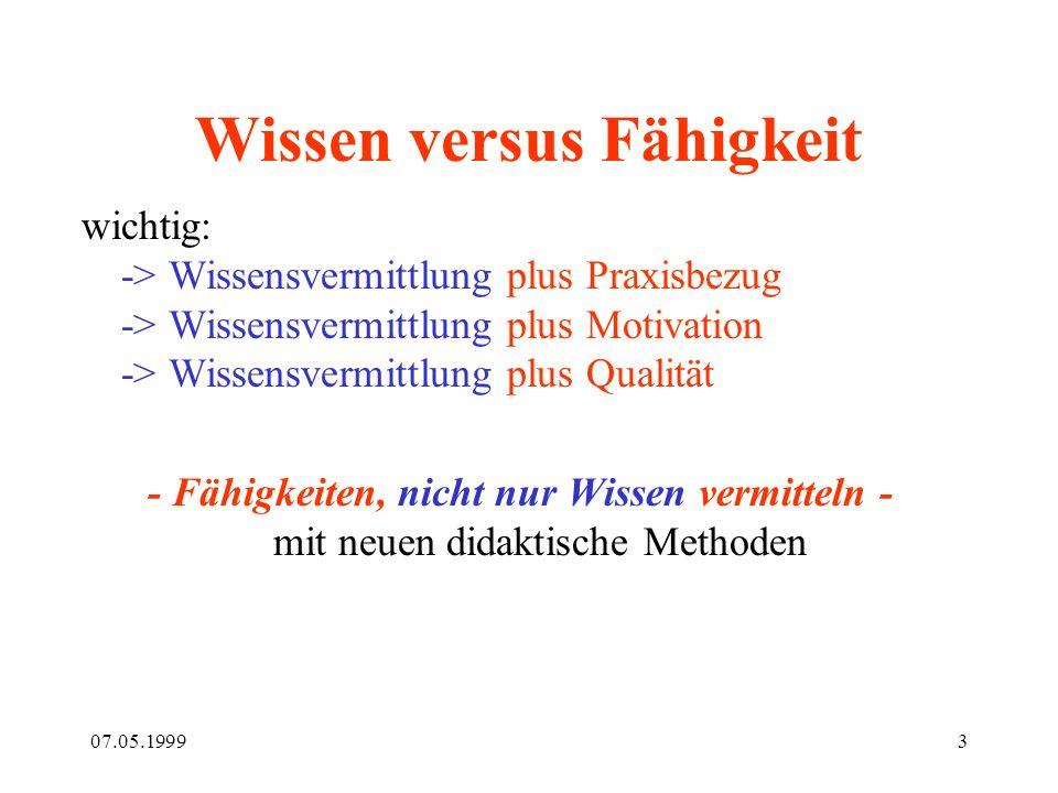 07.05.19993 Wissen versus Fähigkeit wichtig: -> Wissensvermittlung plus Praxisbezug -> Wissensvermittlung plus Motivation -> Wissensvermittlung plus Q