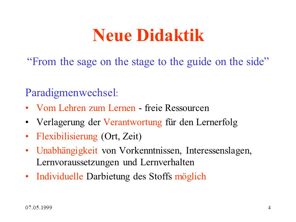 07.05.19994 Neue Didaktik From the sage on the stage to the guide on the side Paradigmenwechsel : Vom Lehren zum Lernen - freie Ressourcen Verlagerung