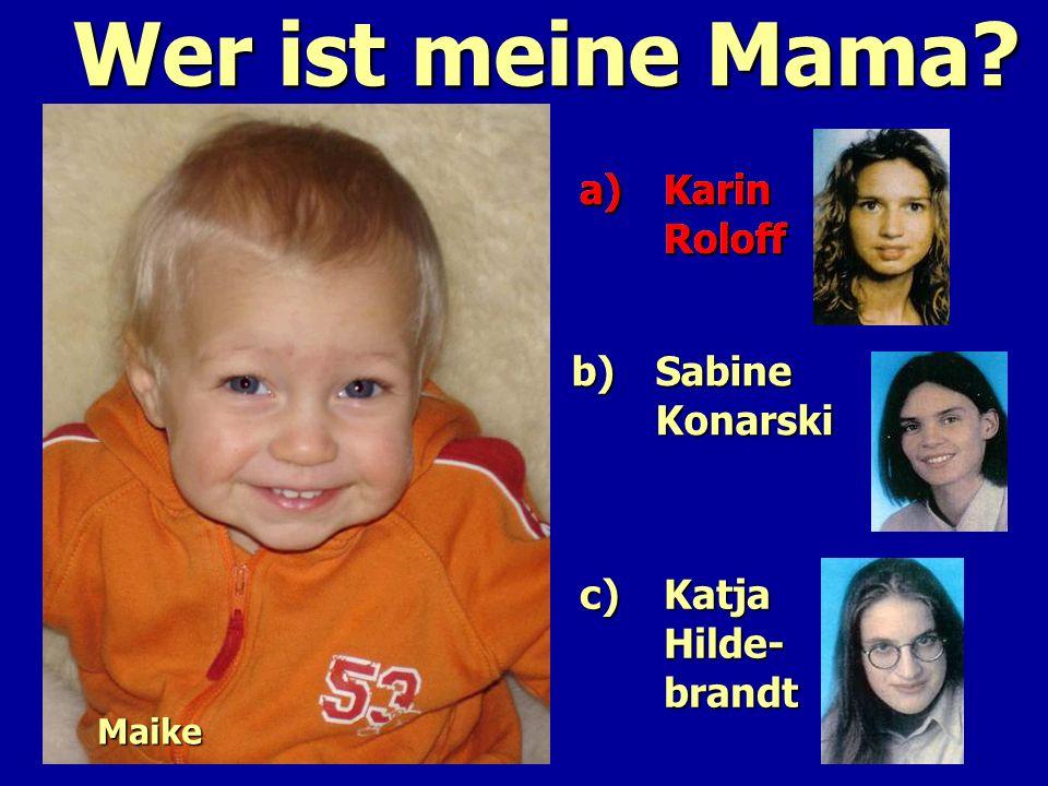 Wer ist meine Mama? a)Karin Roloff a)Karin Roloff c)Katja Hilde- brandt c)Katja Hilde- brandt b) Sabine Konarski b) Sabine Konarski a)Karin Roloff a)K
