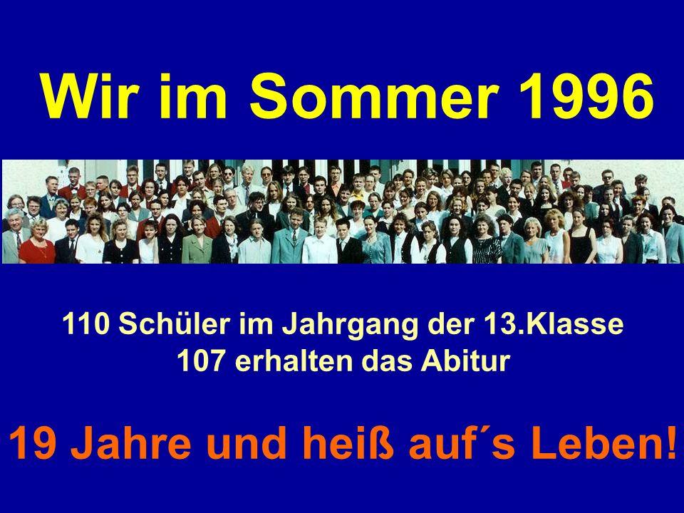 Wir im Sommer 1996 110 Schüler im Jahrgang der 13.Klasse 107 erhalten das Abitur 19 Jahre und heiß auf´s Leben!