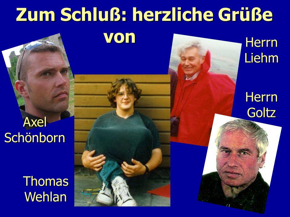 Zum Schluß: herzliche Grüße Axel Schönborn Thomas Wehlan Herrn Liehm Herrn Goltz von