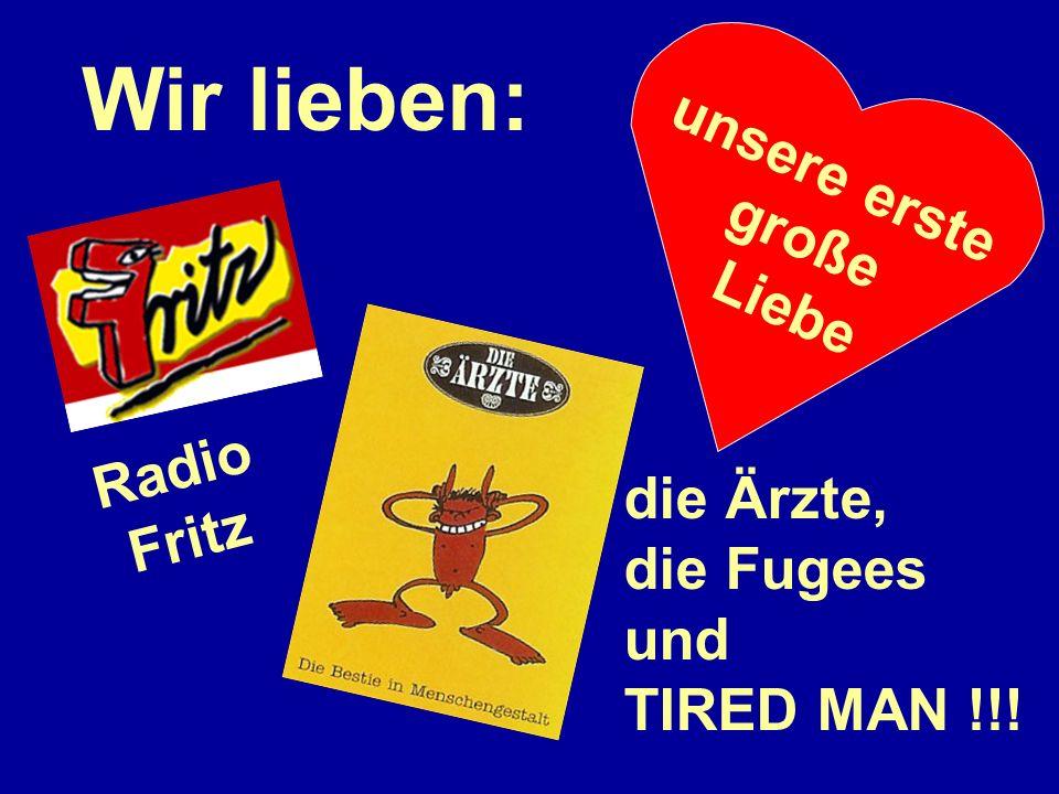 Wir lieben: Radio Fritz unsere erste große Liebe die Ärzte, die Fugees und TIRED MAN !!!