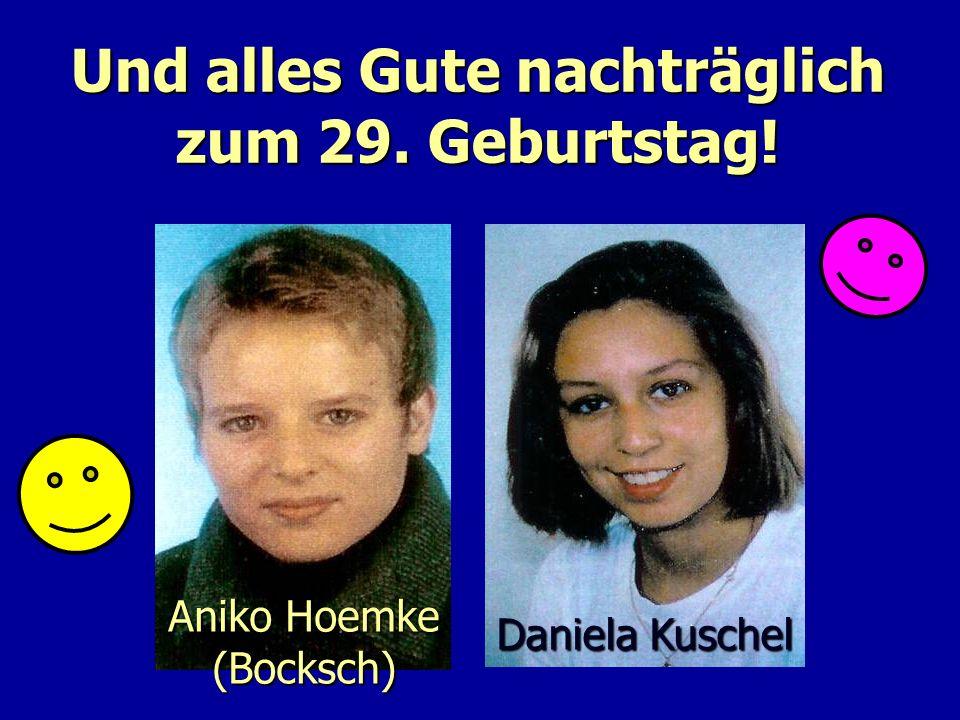 Und alles Gute nachträglich zum 29. Geburtstag! Aniko Hoemke (Bocksch) Daniela Kuschel
