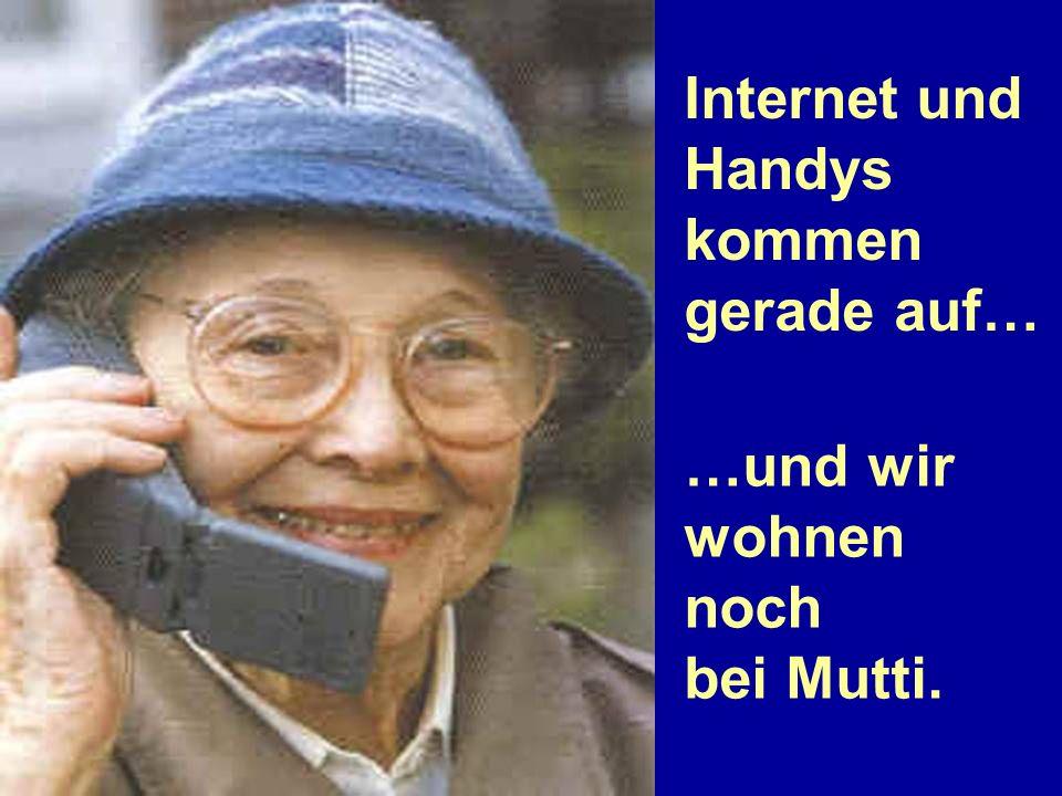 Internet und Handys kommen gerade auf… …und wir wohnen noch bei Mutti.