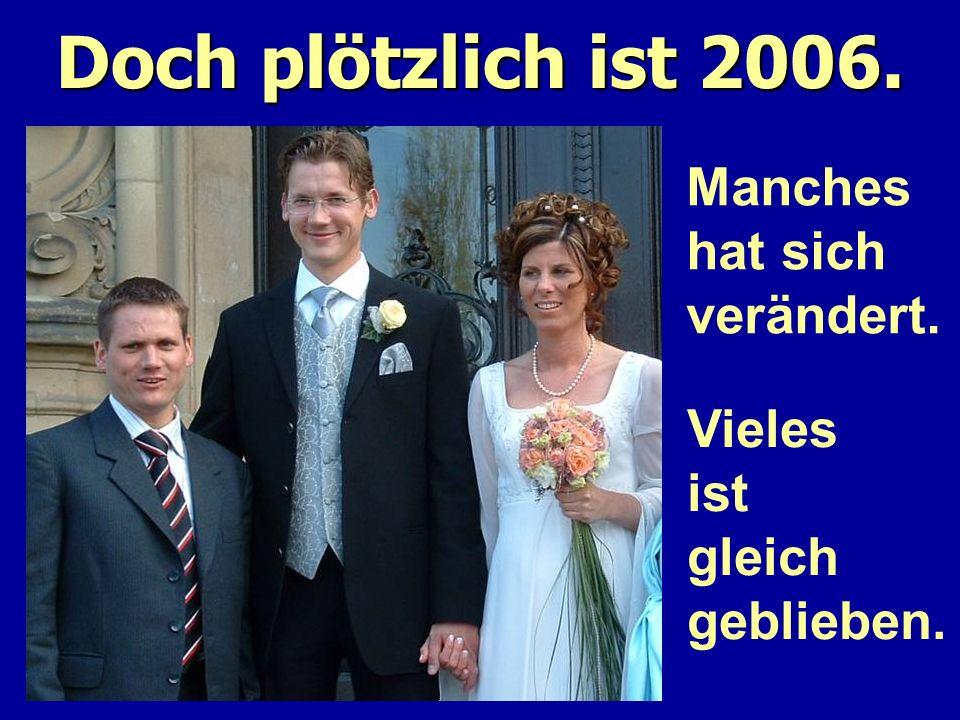 Doch plötzlich ist 2006. Manches hat sich verändert. Vieles ist gleich geblieben.