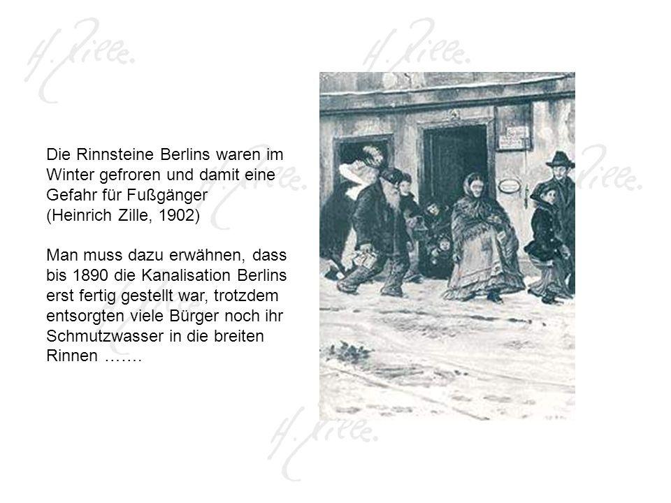 Die Rinnsteine Berlins waren im Winter gefroren und damit eine Gefahr für Fußgänger (Heinrich Zille, 1902) Man muss dazu erwähnen, dass bis 1890 die Kanalisation Berlins erst fertig gestellt war, trotzdem entsorgten viele Bürger noch ihr Schmutzwasser in die breiten Rinnen …….