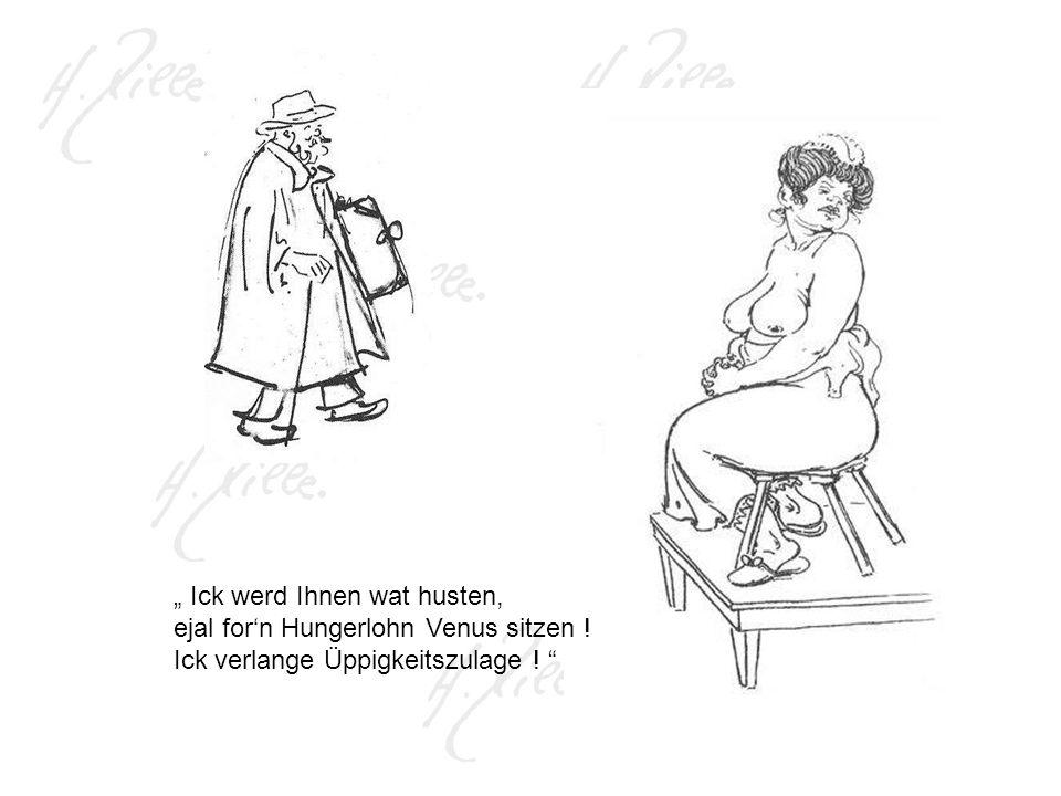 Ick werd Ihnen wat husten, ejal forn Hungerlohn Venus sitzen ! Ick verlange Üppigkeitszulage !