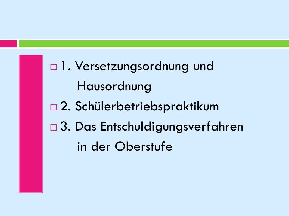 1. Versetzungsordnung und Hausordnung 2. Schülerbetriebspraktikum 3. Das Entschuldigungsverfahren in der Oberstufe