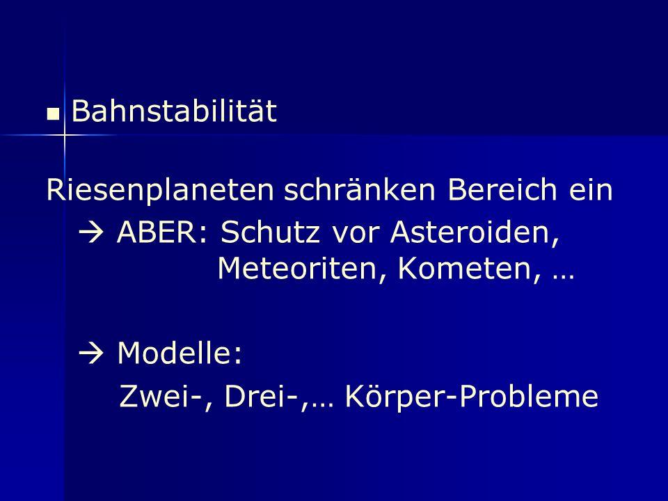 Bahnstabilität Riesenplaneten schränken Bereich ein ABER: Schutz vor Asteroiden, Meteoriten, Kometen, … Modelle: Zwei-, Drei-,… Körper-Probleme