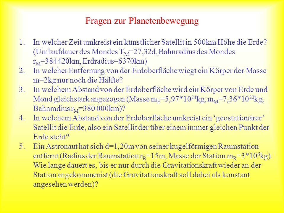 Fragen zur Planetenbewegung 1.In welcher Zeit umkreist ein künstlicher Satellit in 500km Höhe die Erde? (Umlaufdauer des Mondes T M =27,32d, Bahnradiu