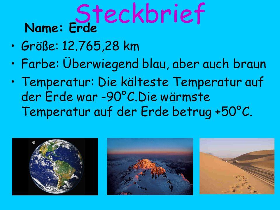 Steckbrief Name: Erde Größe: 12.765,28 km Farbe: Überwiegend blau, aber auch braun Temperatur: Die kälteste Temperatur auf der Erde war -90°C.Die wärm