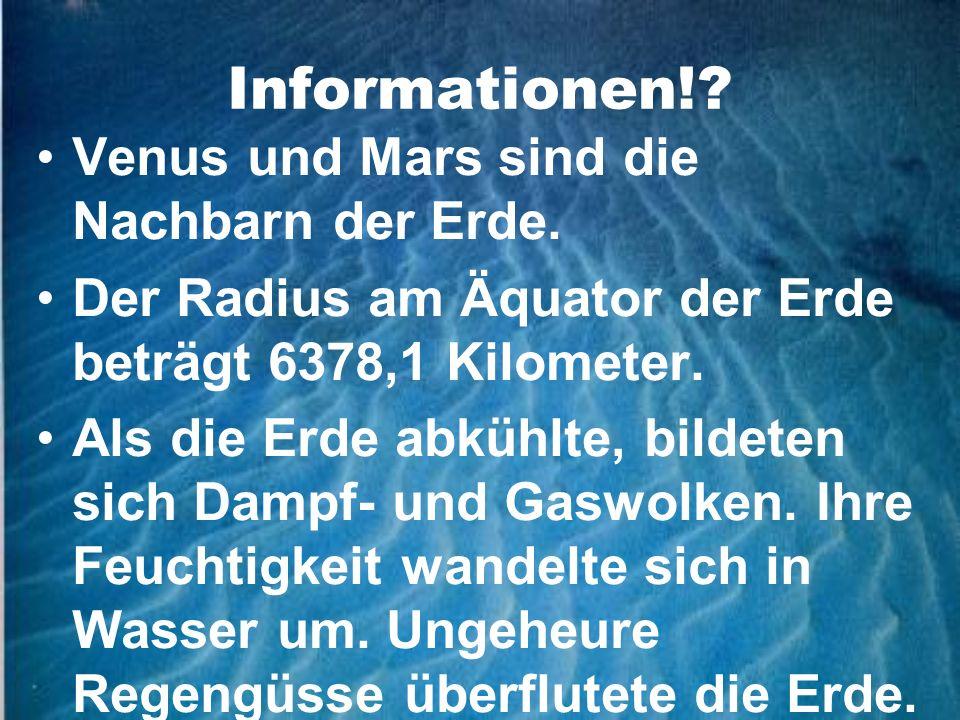Informationen!? Venus und Mars sind die Nachbarn der Erde. Der Radius am Äquator der Erde beträgt 6378,1 Kilometer. Als die Erde abkühlte, bildeten si