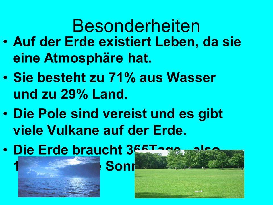 Besonderheiten Auf der Erde existiert Leben, da sie eine Atmosphäre hat. Sie besteht zu 71% aus Wasser und zu 29% Land. Die Pole sind vereist und es g