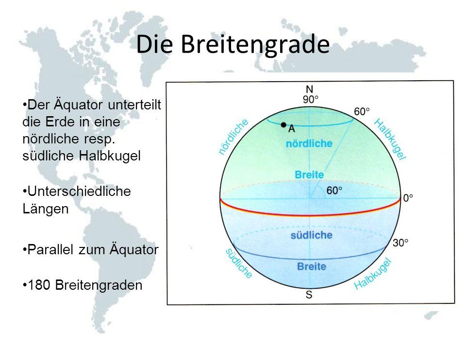 Die Breitengrade Der Äquator unterteilt die Erde in eine nördliche resp. südliche Halbkugel Unterschiedliche Längen Parallel zum Äquator 180 Breitengr