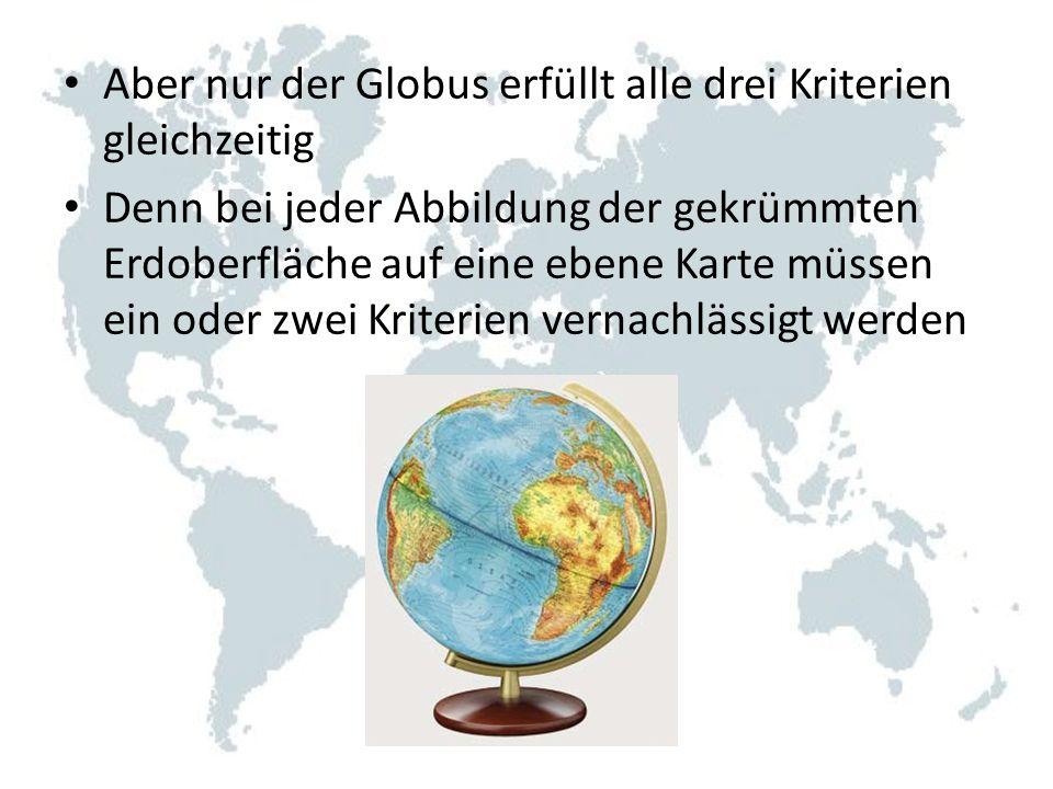 Aber nur der Globus erfüllt alle drei Kriterien gleichzeitig Denn bei jeder Abbildung der gekrümmten Erdoberfläche auf eine ebene Karte müssen ein oder zwei Kriterien vernachlässigt werden