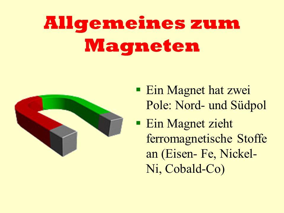 Allgemeines zum Magneten Ein Magnet hat zwei Pole: Nord- und Südpol Ein Magnet zieht ferromagnetische Stoffe an (Eisen- Fe, Nickel- Ni, Cobald-Co)