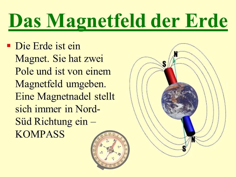 Das Magnetfeld der Erde Die Erde ist ein Magnet. Sie hat zwei Pole und ist von einem Magnetfeld umgeben. Eine Magnetnadel stellt sich immer in Nord- S