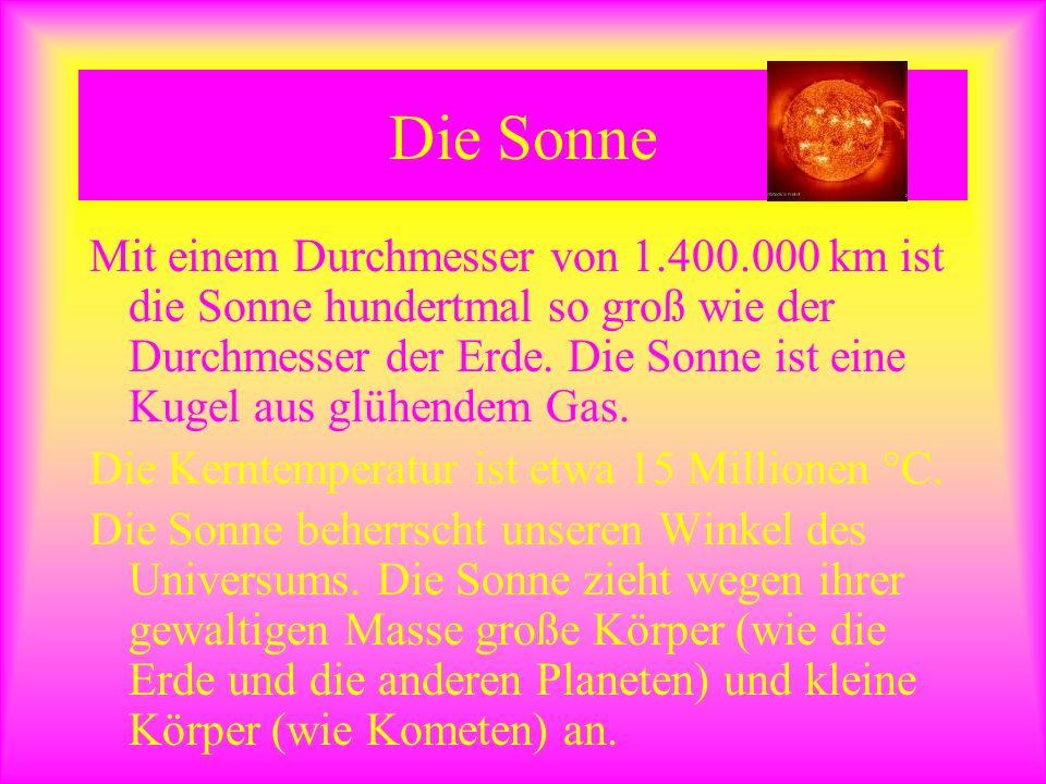 Die Sonne Mit einem Durchmesser von 1.400.000 km ist die Sonne hundertmal so groß wie der Durchmesser der Erde. Die Sonne ist eine Kugel aus glühendem