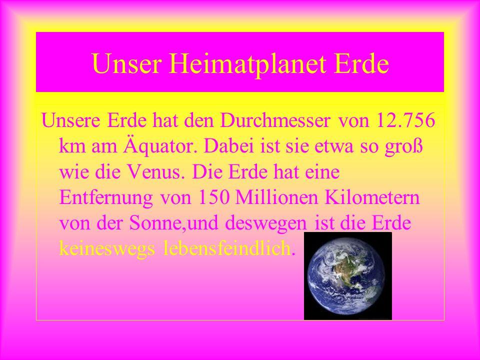Unser Heimatplanet Erde Unsere Erde hat den Durchmesser von 12.756 km am Äquator. Dabei ist sie etwa so groß wie die Venus. Die Erde hat eine Entfernu