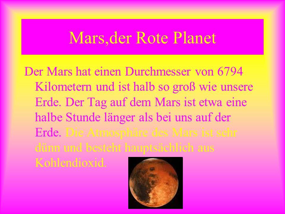 Mars,der Rote Planet Der Mars hat einen Durchmesser von 6794 Kilometern und ist halb so groß wie unsere Erde. Der Tag auf dem Mars ist etwa eine halbe