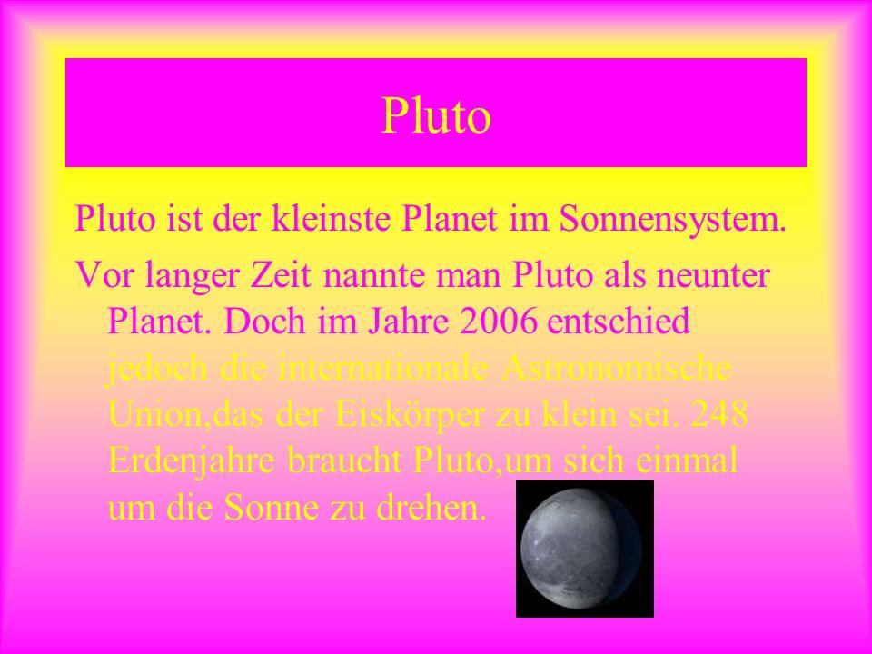 Pluto Pluto ist der kleinste Planet im Sonnensystem. Vor langer Zeit nannte man Pluto als neunter Planet. Doch im Jahre 2006 entschied jedoch die inte