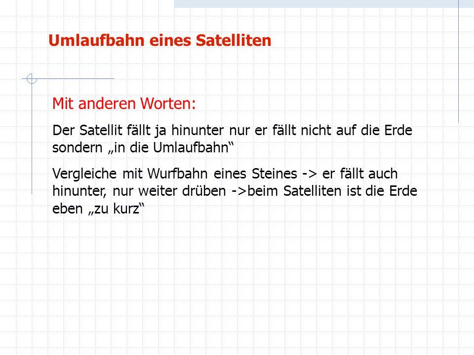 Umlaufbahn eines Satelliten Mit anderen Worten: Der Satellit fällt ja hinunter nur er fällt nicht auf die Erde sondern in die Umlaufbahn Vergleiche mi