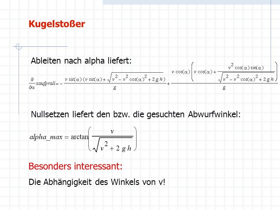 Kugelstoßer Besonders interessant: Die Abhängigkeit des Winkels von v! Ableiten nach alpha liefert: Nullsetzen liefert den bzw. die gesuchten Abwurfwi