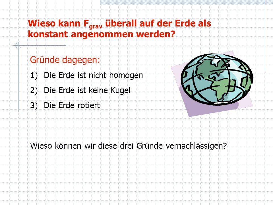 Zu 1) Die Erde ist nicht homogen Die Dichteunterschiede sind zum Großteil symmetrisch (schwerer Erdkern, leichterer Mantel) und haben daher kaum Auswirkungen Die Unebenheit der Oberfläche kann gegen Punkt 2) vernachlässigt werden Punkt 1) ist vernachlässigbar