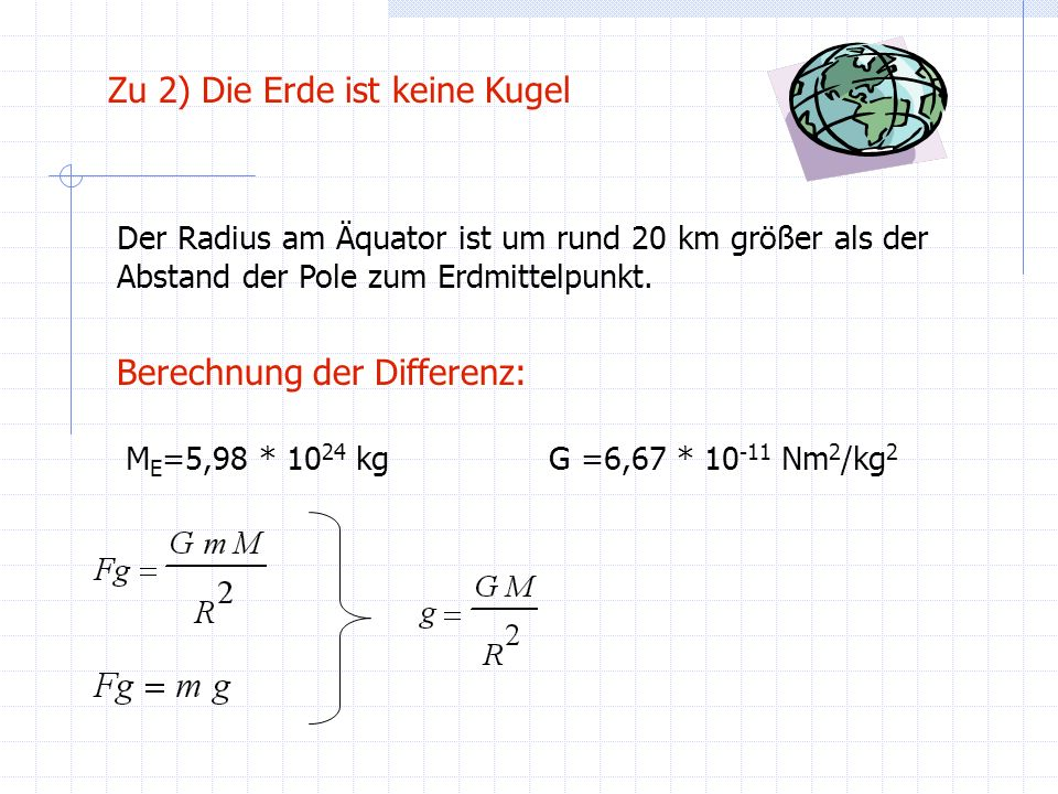 Mit R m =6,375*10 6 :g m =9,814 m/s 2 Mit R pol =6,365*10 6 :g Pol =9,845 m/s 2 Mit R Äqu =6,385*10 6 :g Äqu =9,784 m/s 2 Zu 2) Die Erde ist keine Kugel Die Berechnungen stimmen nur näherungsweise, denn: Die Differenz des Pol- und Äquatorradius zum mittleren Erdradius wurde gemittelt (+/-10 km) Die Erde wird nicht als Kugel angenommen (unterschiedliche Radien) aber g wird aus einer Kugelsymmetrie berechnet g Pol = 9,83 m/s 2 g Äqu = 9,78 m/s 2 Genaue Werte aus der Literatur