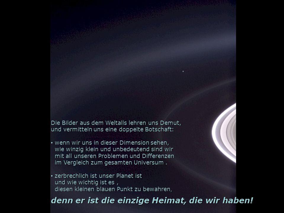 Die Bilder aus dem Weltalls lehren uns Demut, und vermitteln uns eine doppelte Botschaft: w wenn wir uns in dieser Dimension sehen, wie winzig klein u