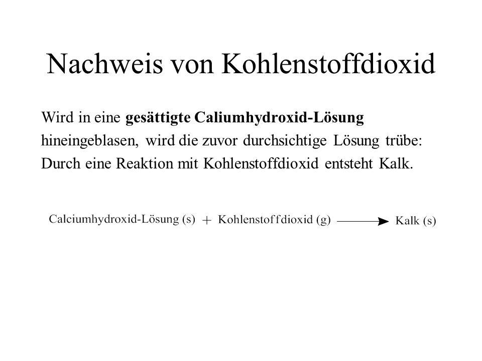 Nachweis von Kohlenstoffdioxid Wird in eine gesättigte Caliumhydroxid-Lösung hineingeblasen, wird die zuvor durchsichtige Lösung trübe: Durch eine Rea