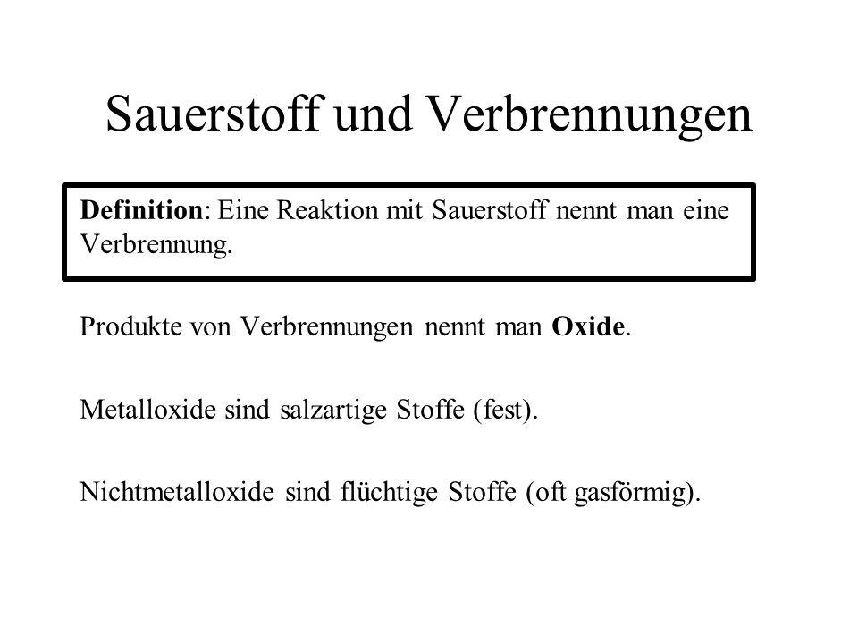 Sauerstoff und Verbrennungen Definition: Eine Reaktion mit Sauerstoff nennt man eine Verbrennung. Produkte von Verbrennungen nennt man Oxide. Metallox