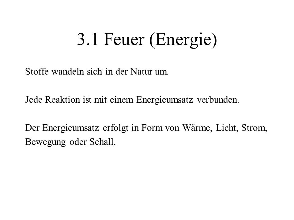 3.1 Feuer (Energie) Stoffe wandeln sich in der Natur um. Jede Reaktion ist mit einem Energieumsatz verbunden. Der Energieumsatz erfolgt in Form von Wä