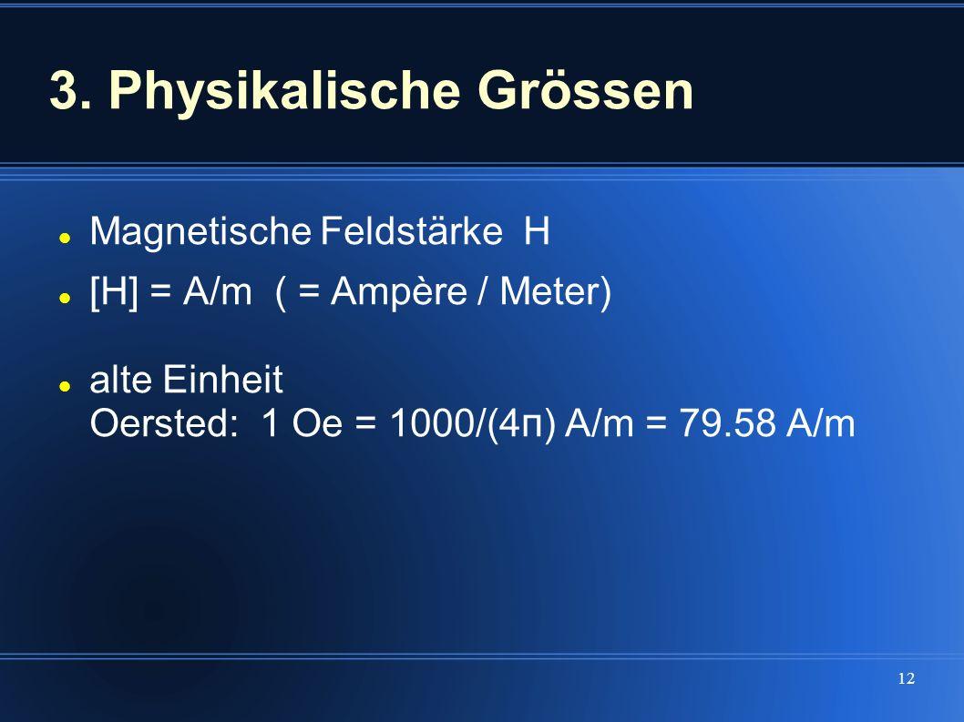 12 3. Physikalische Grössen Magnetische Feldstärke H [H] = A/m ( = Ampère / Meter) alte Einheit Oersted: 1 Oe = 1000/(4 π ) A/m = 79.58 A/m