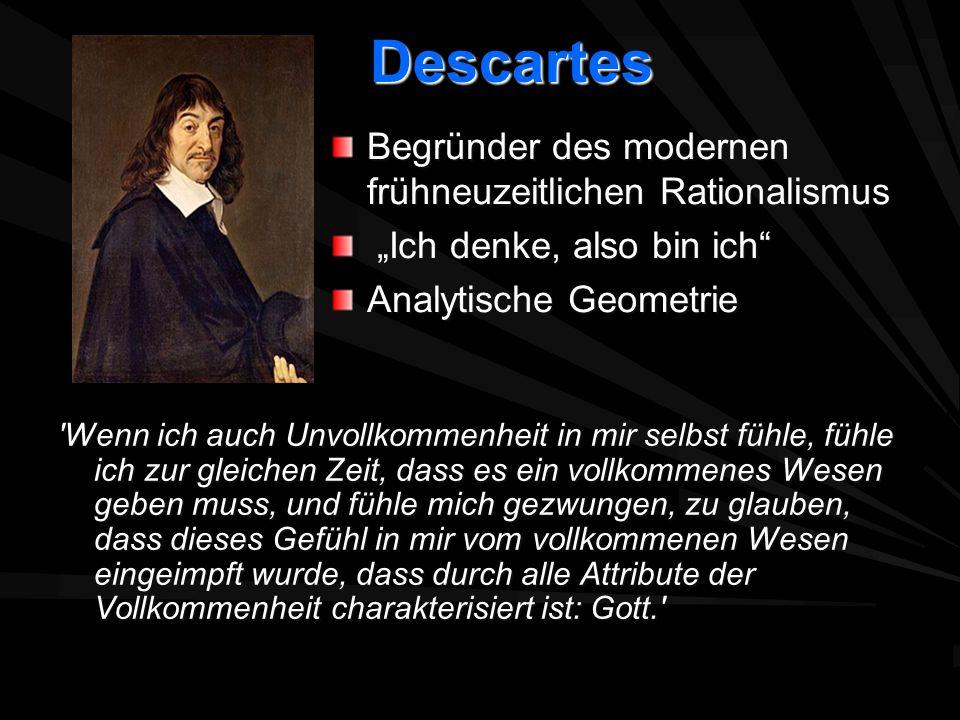 Descartes Descartes 'Wenn ich auch Unvollkommenheit in mir selbst fühle, fühle ich zur gleichen Zeit, dass es ein vollkommenes Wesen geben muss, und f