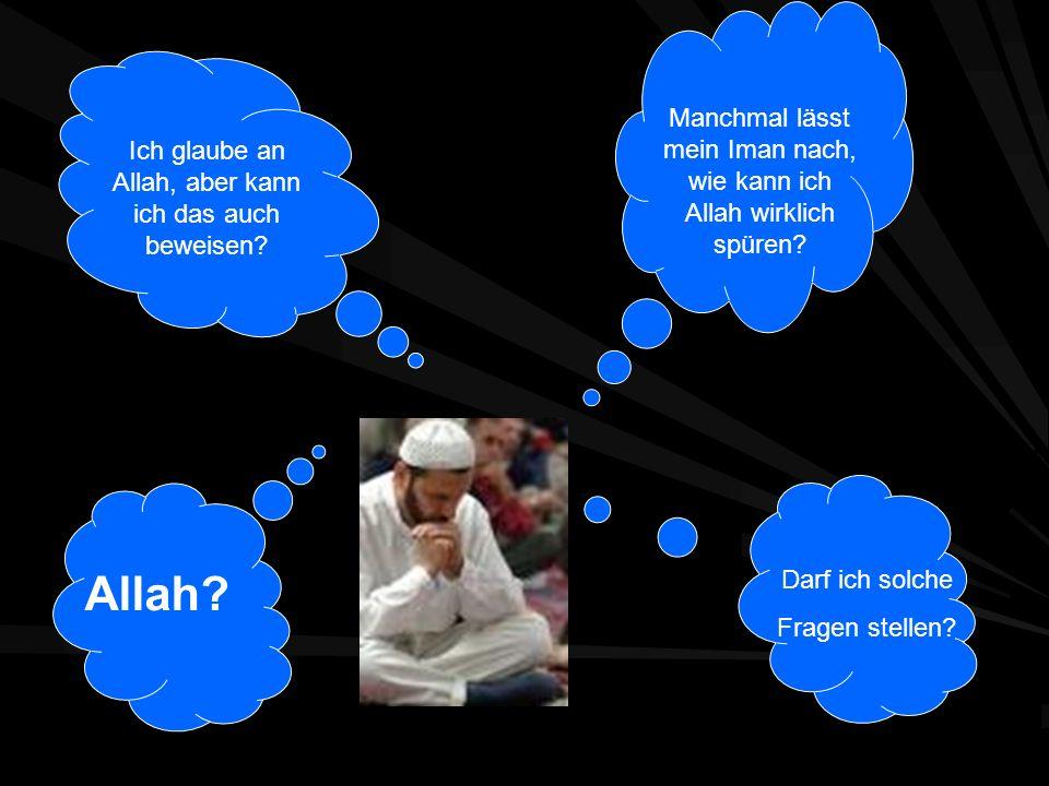 Ich glaube an Allah, aber kann ich das auch beweisen? Manchmal lässt mein Iman nach, wie kann ich Allah wirklich spüren? Darf ich solche Fragen stelle