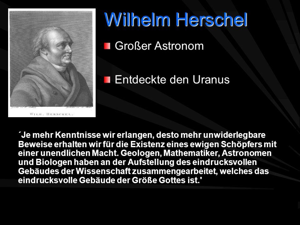 Wilhelm Herschel ´Je mehr Kenntnisse wir erlangen, desto mehr unwiderlegbare Beweise erhalten wir für die Existenz eines ewigen Schöpfers mit einer un
