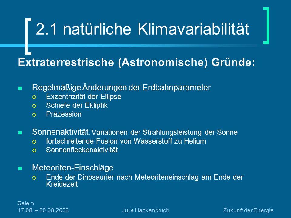 Salem 17.08. – 30.08.2008Julia HackenbruchZukunft der Energie 2.1 natürliche Klimavariabilität Extraterrestrische (Astronomische) Gründe: Regelmäßige