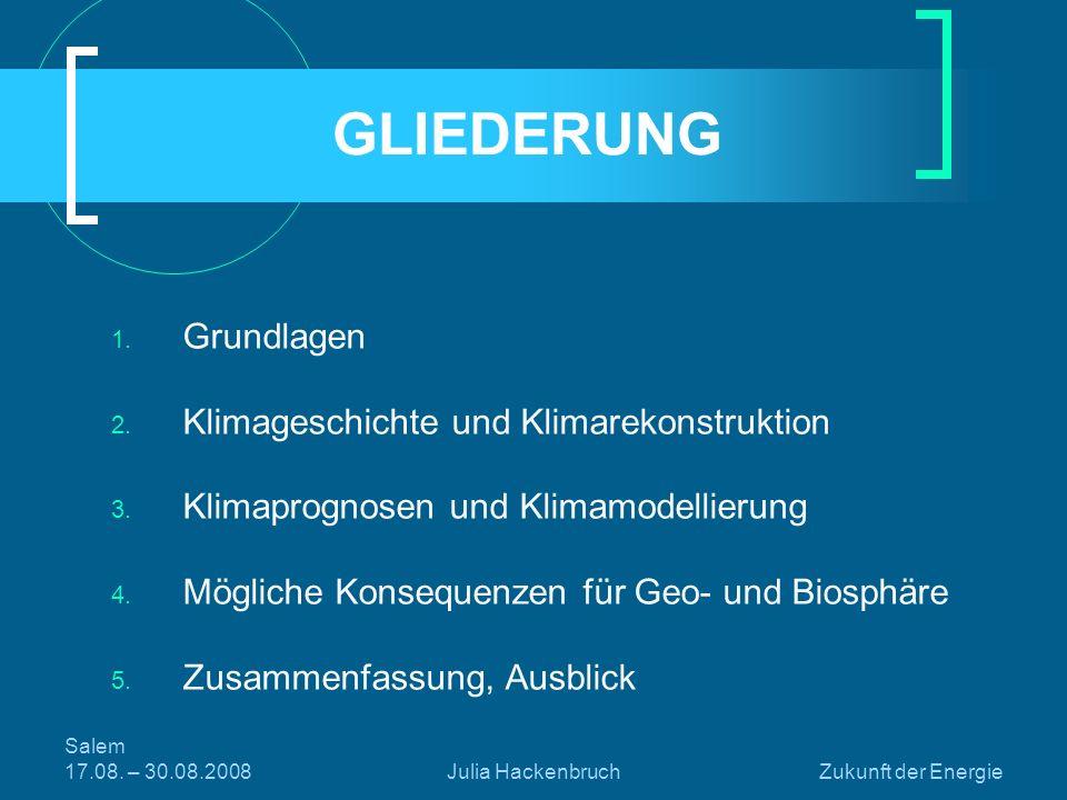 Salem 17.08. – 30.08.2008Julia HackenbruchZukunft der Energie GLIEDERUNG 1. Grundlagen 2. Klimageschichte und Klimarekonstruktion 3. Klimaprognosen un