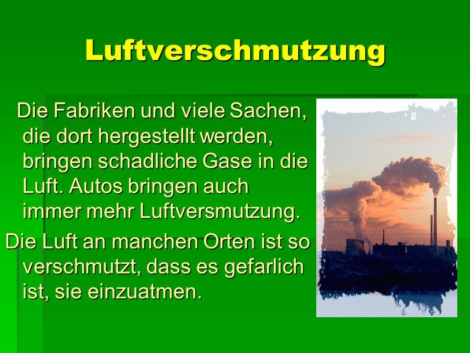 Luftverschmutzung Die Fabriken und viele Sachen, die dort hergestellt werden, bringen schadliche Gase in die Luft. Autos bringen auch immer mehr Luftv