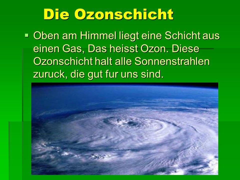 Die Ozonschicht Oben am Himmel liegt eine Schicht aus einen Gas, Das heisst Ozon. Diese Ozonschicht halt alle Sonnenstrahlen zuruck, die gut fur uns s
